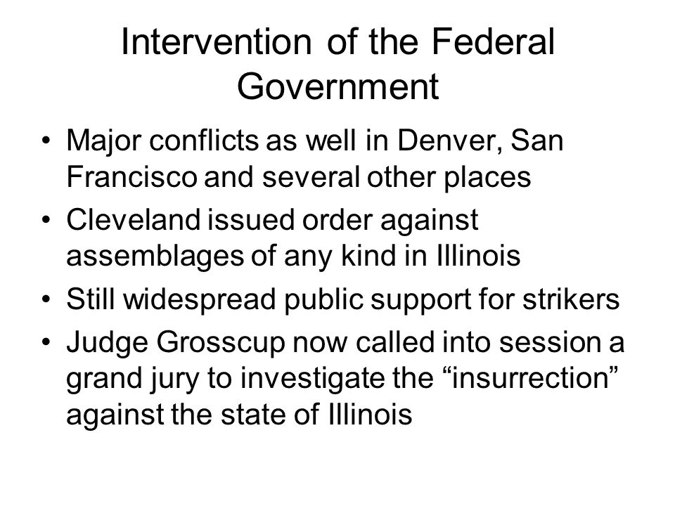 Intervention of the Federal Government Major conflicts as well in Denver, San Francisco and several other places Cleveland issued order against assemblages of any kind in Illinois Still widespread public support for strikers Judge Grosscup now called into session a grand jury to investigate the insurrection against the state of Illinois