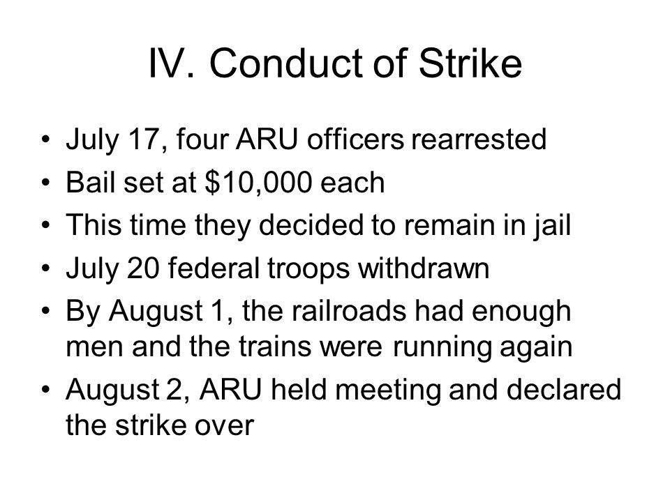 IV. Conduct of Strike July 17, four ARU officers rearrested Bail set at $10,000 each This time they decided to remain in jail July 20 federal troops w