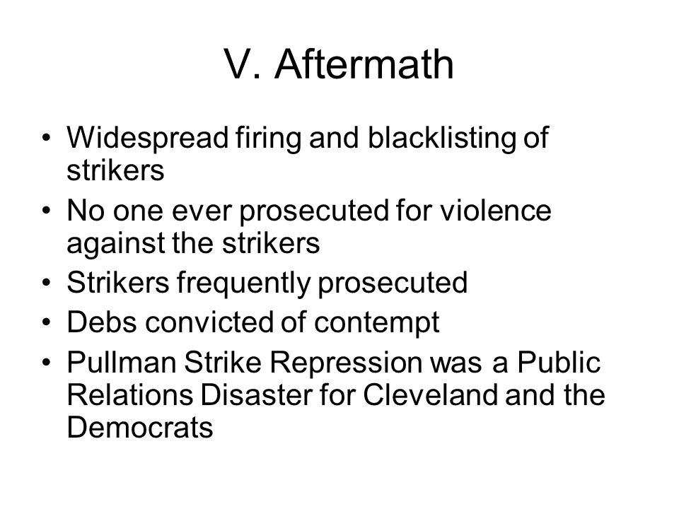 V. Aftermath Widespread firing and blacklisting of strikers No one ever prosecuted for violence against the strikers Strikers frequently prosecuted De