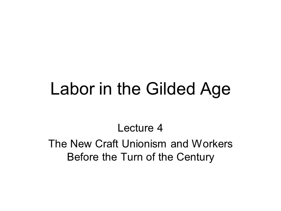 Labor in the Gilded Age Lecture 4 The New Craft Unionism and Workers Before the Turn of the Century