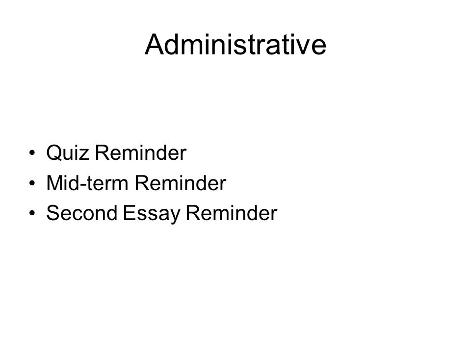 Administrative Quiz Reminder Mid-term Reminder Second Essay Reminder