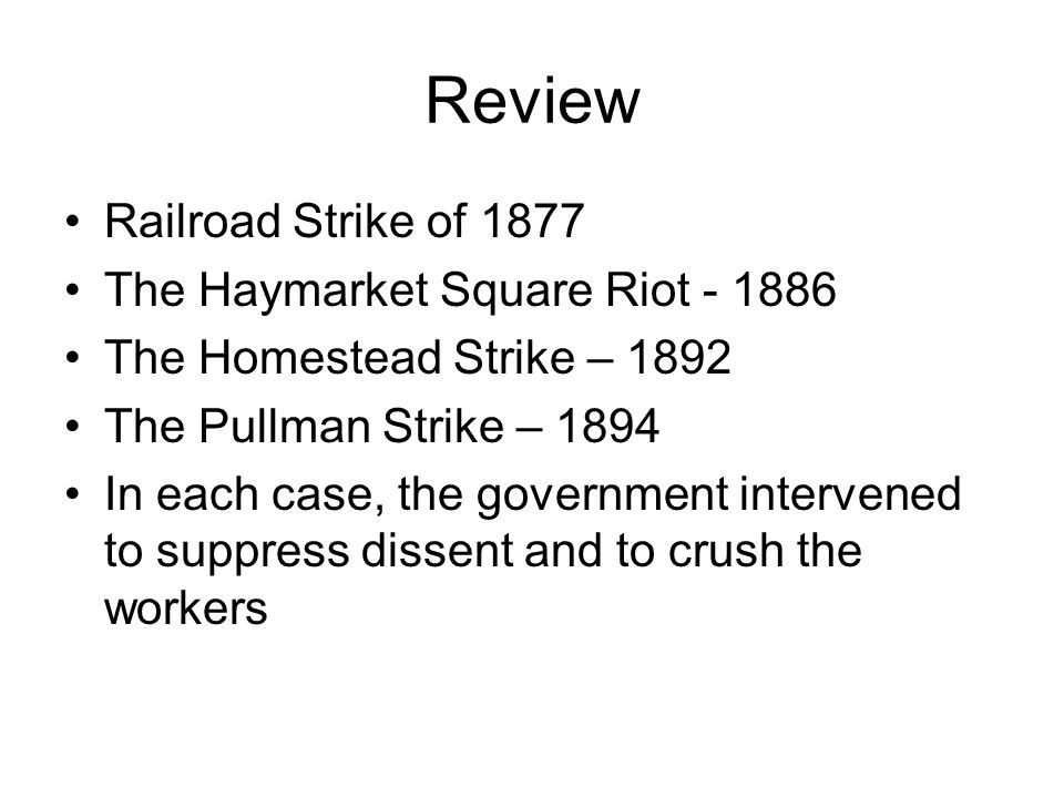 Review Railroad Strike of 1877 The Haymarket Square Riot - 1886 The Homestead Strike – 1892 The Pullman Strike – 1894 In each case, the government int