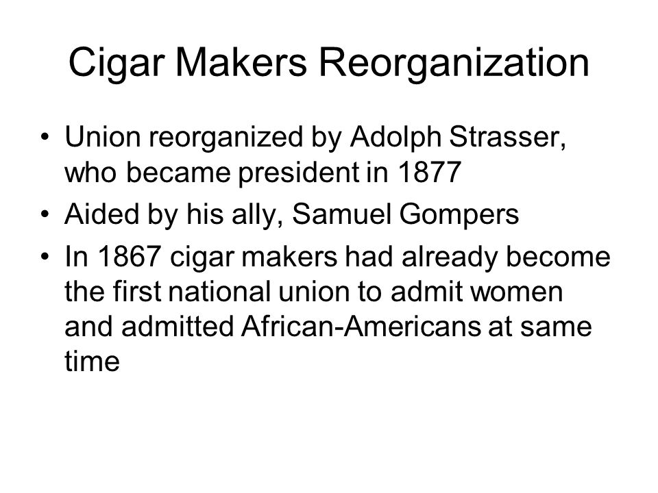 Cigar Makers Reorganization Union reorganized by Adolph Strasser, who became president in 1877 Aided by his ally, Samuel Gompers In 1867 cigar makers had already become the first national union to admit women and admitted African-Americans at same time