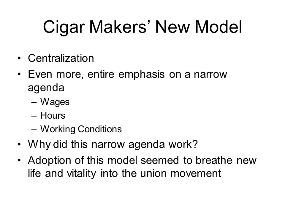 Cigar Makers' New Model Centralization Even more, entire emphasis on a narrow agenda –Wages –Hours –Working Conditions Why did this narrow agenda work.