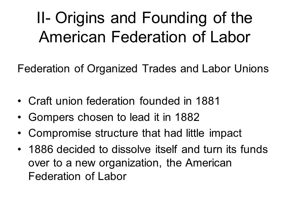 II- Origins and Founding of the American Federation of Labor Federation of Organized Trades and Labor Unions Craft union federation founded in 1881 Gompers chosen to lead it in 1882 Compromise structure that had little impact 1886 decided to dissolve itself and turn its funds over to a new organization, the American Federation of Labor