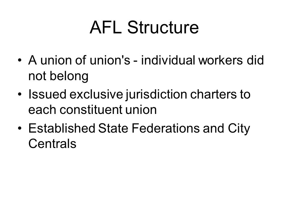 AFL Structure A union of union s ‑ individual workers did not belong Issued exclusive jurisdiction charters to each constituent union Established State Federations and City Centrals