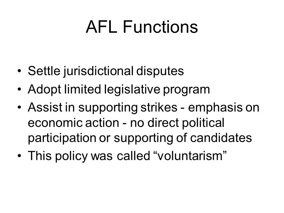 AFL Functions Settle jurisdictional disputes Adopt limited legislative program Assist in supporting strikes ‑ emphasis on economic action ‑ no direct