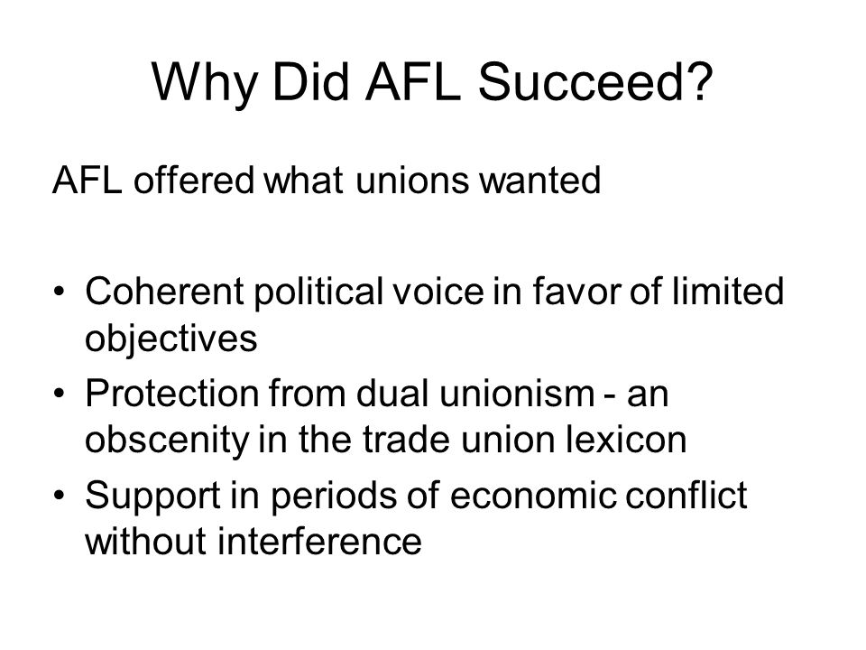 Why Did AFL Succeed? AFL offered what unions wanted Coherent political voice in favor of limited objectives Protection from dual unionism ‑ an obsceni