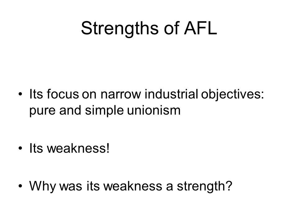 Strengths of AFL Its focus on narrow industrial objectives: pure and simple unionism Its weakness! Why was its weakness a strength?