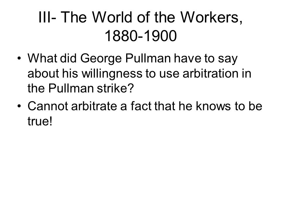 III- The World of the Workers, 1880-1900 What did George Pullman have to say about his willingness to use arbitration in the Pullman strike? Cannot ar