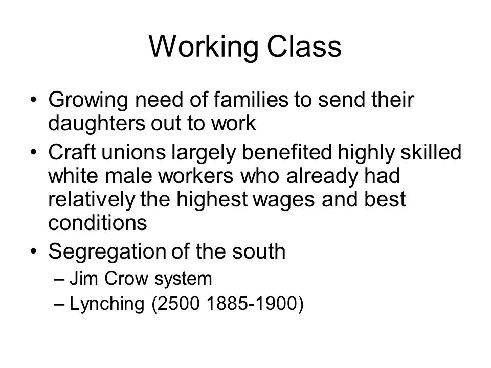 Working Class Growing need of families to send their daughters out to work Craft unions largely benefited highly skilled white male workers who alread