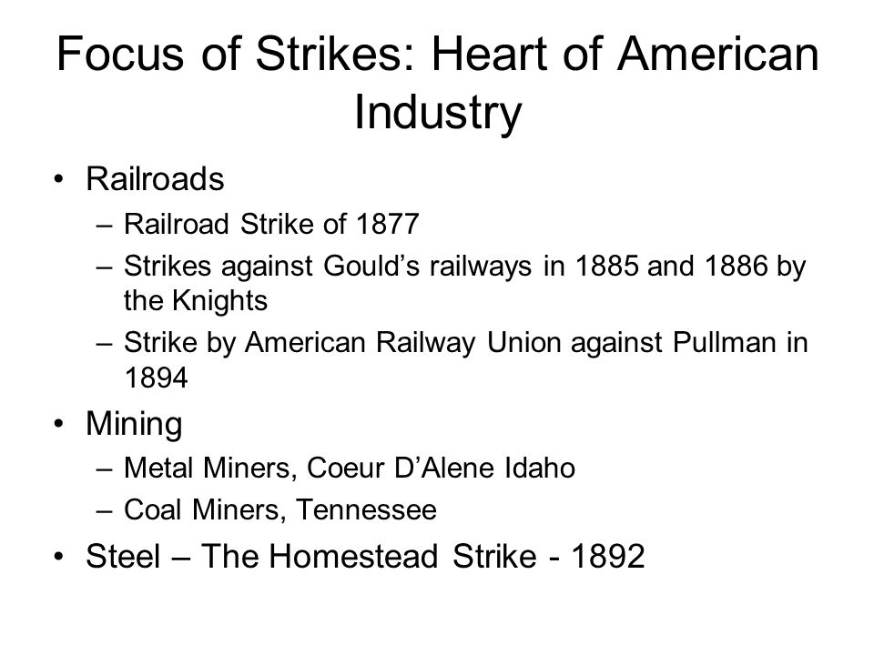 Focus of Strikes: Heart of American Industry Railroads –Railroad Strike of 1877 –Strikes against Gould's railways in 1885 and 1886 by the Knights –Strike by American Railway Union against Pullman in 1894 Mining –Metal Miners, Coeur D'Alene Idaho –Coal Miners, Tennessee Steel – The Homestead Strike - 1892