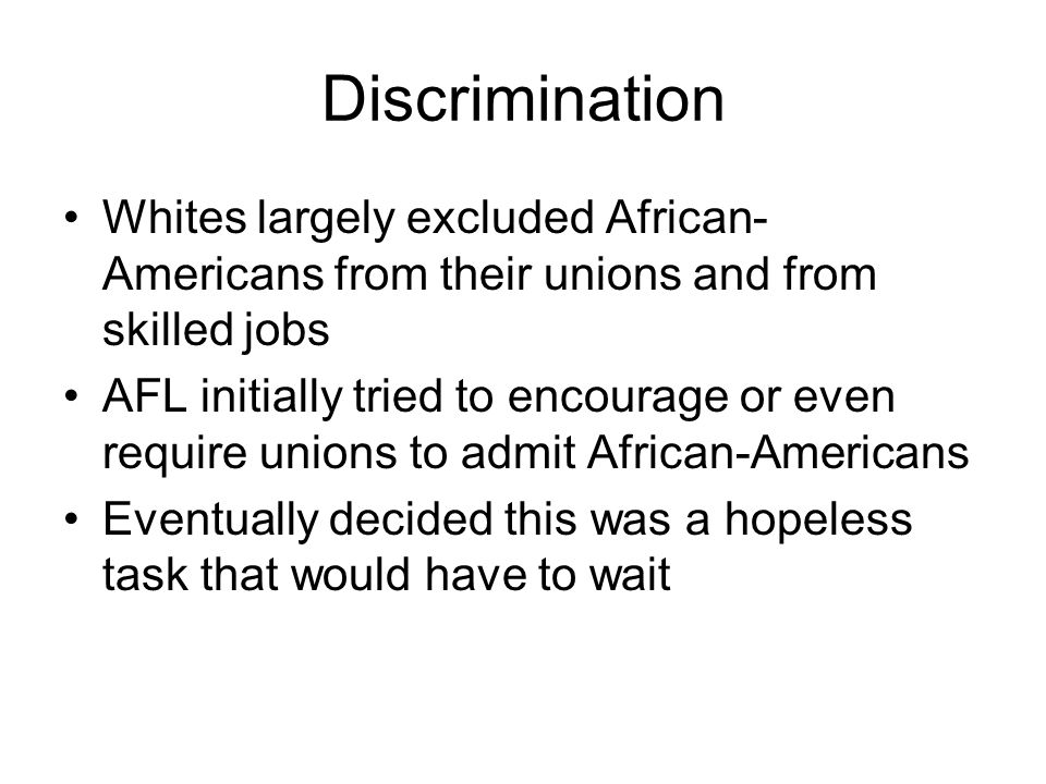 Discrimination Whites largely excluded African- Americans from their unions and from skilled jobs AFL initially tried to encourage or even require uni