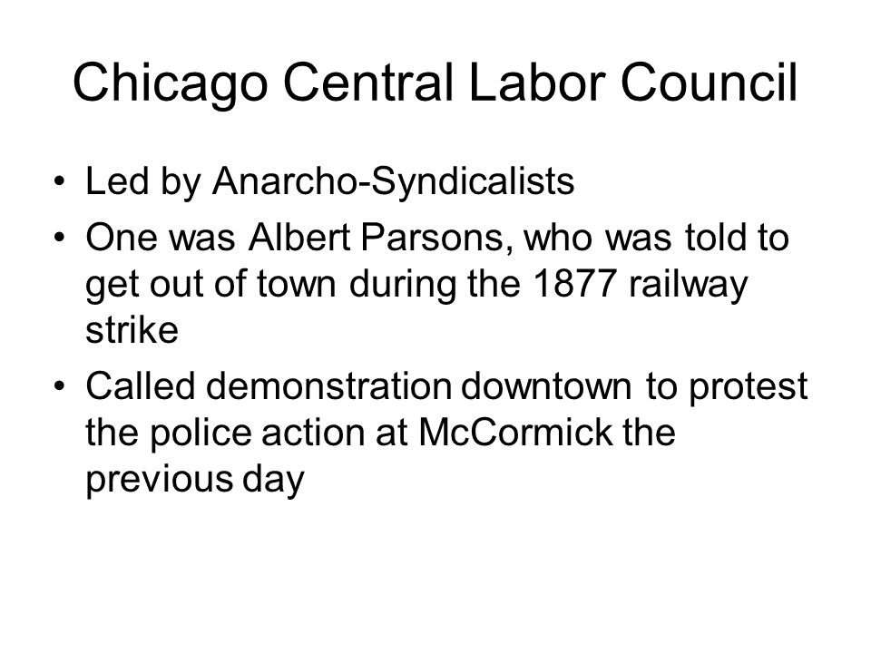 Chicago Central Labor Council Led by Anarcho-Syndicalists One was Albert Parsons, who was told to get out of town during the 1877 railway strike Called demonstration downtown to protest the police action at McCormick the previous day