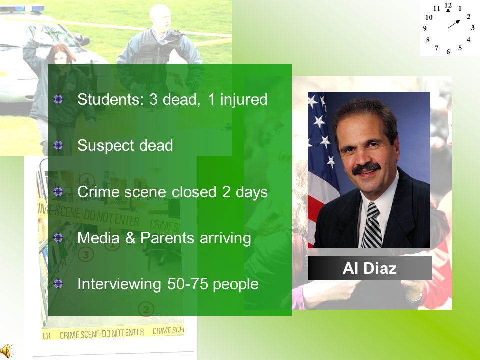 Al Diaz Students: 3 dead, 1 injured Suspect dead Crime scene closed 2 days Media & Parents arriving Interviewing 50-75 people