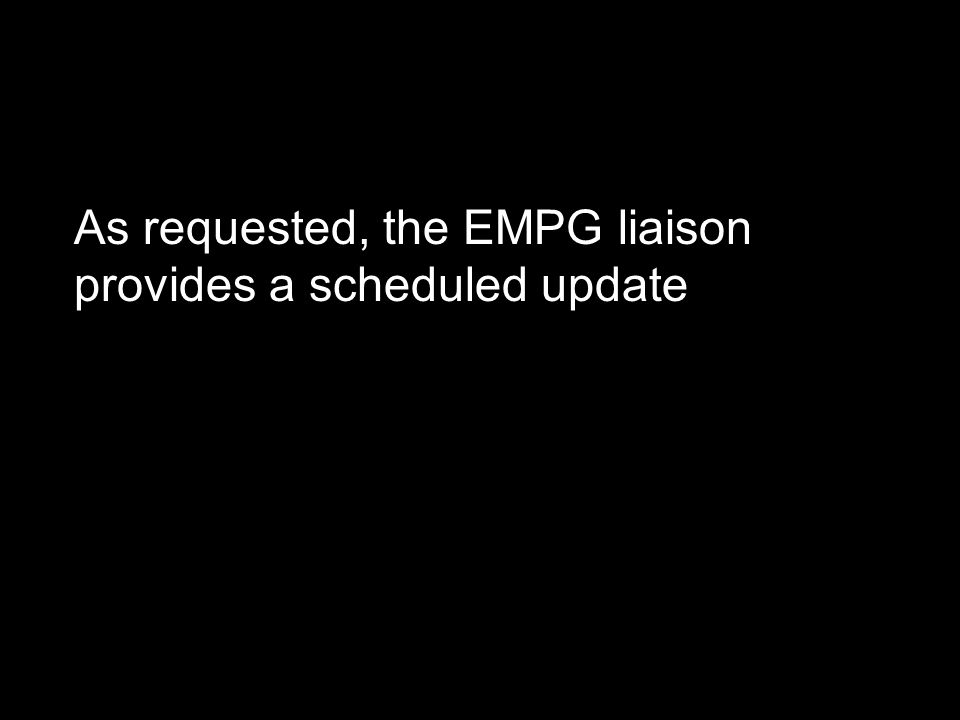 As requested, the EMPG liaison provides a scheduled update
