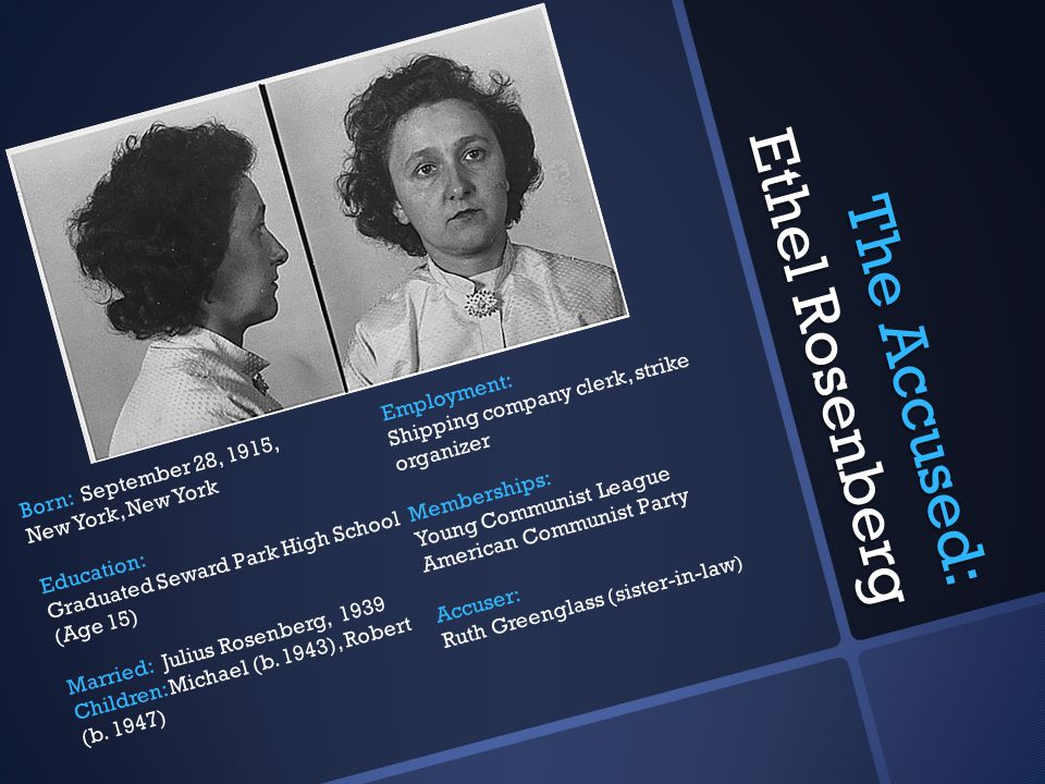 The Accused: Ethel Rosenberg Born: September 28, 1915, New York, New York Education: Graduated Seward Park High School (Age 15) Married: Julius Rosenberg, 1939 Children: Michael (b.