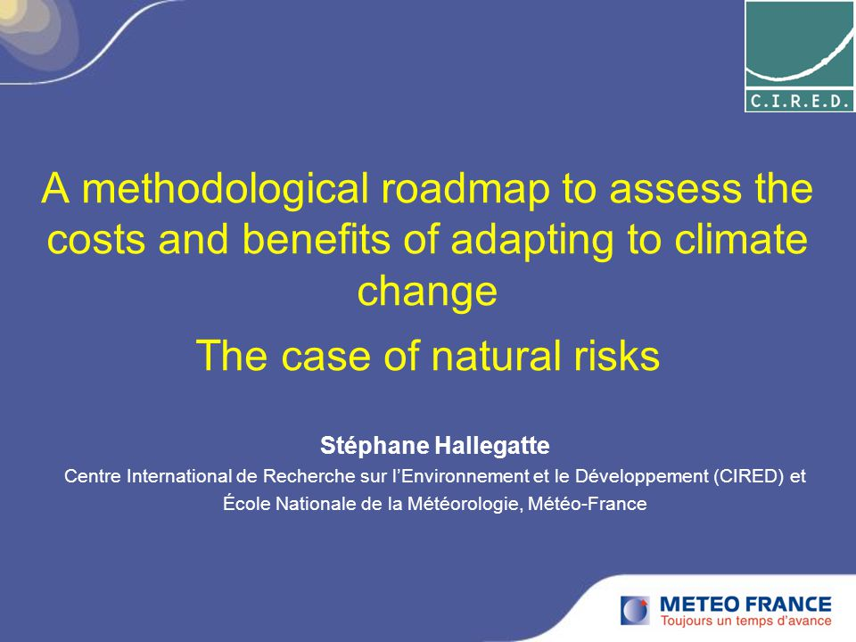 A methodological roadmap to assess the costs and benefits of adapting to climate change The case of natural risks Stéphane Hallegatte Centre International de Recherche sur l'Environnement et le Développement (CIRED) et École Nationale de la Météorologie, Météo-France