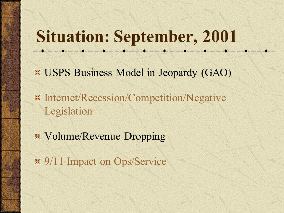 Situation: September, 2001 USPS Business Model in Jeopardy (GAO) Internet/Recession/Competition/Negative Legislation Volume/Revenue Dropping 9/11 Impact on Ops/Service