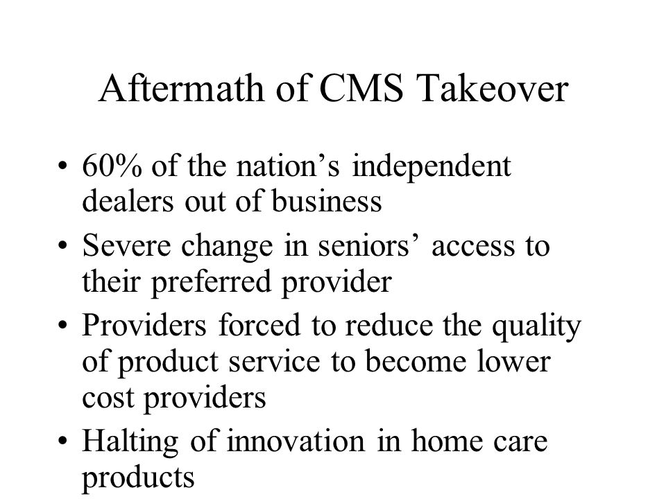 Aftermath of CMS Takeover 60% of the nation's independent dealers out of business Severe change in seniors' access to their preferred provider Providers forced to reduce the quality of product service to become lower cost providers Halting of innovation in home care products