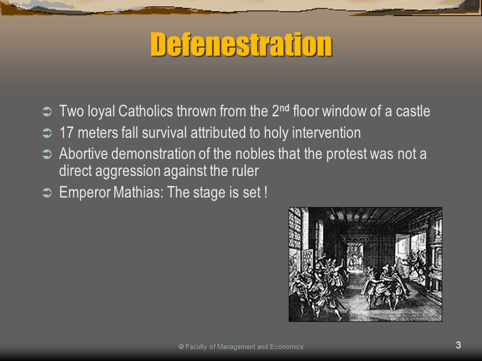  Faculty of Management and Economics 3 Defenestration  Two loyal Catholics thrown from the 2 nd floor window of a castle  17 meters fall survival attributed to holy intervention  Abortive demonstration of the nobles that the protest was not a direct aggression against the ruler  Emperor Mathias: The stage is set !