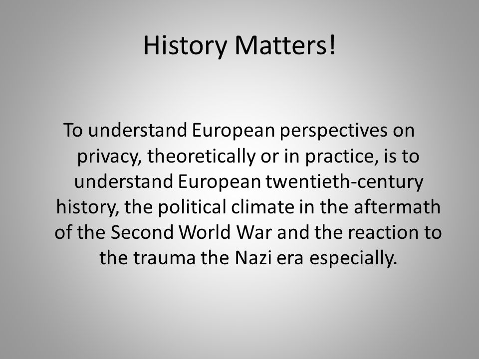 History Matters! To understand European perspectives on privacy, theoretically or in practice, is to understand European twentieth-century history, th