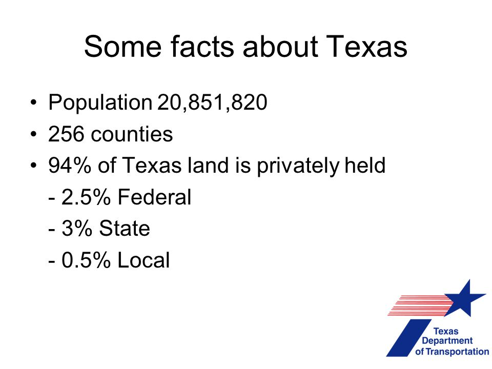 Some facts about Texas Population 20,851,820 256 counties 94% of Texas land is privately held - 2.5% Federal - 3% State - 0.5% Local
