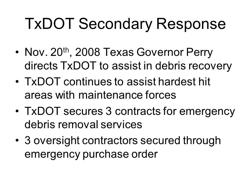 TxDOT Secondary Response Nov. 20 th, 2008 Texas Governor Perry directs TxDOT to assist in debris recovery TxDOT continues to assist hardest hit areas