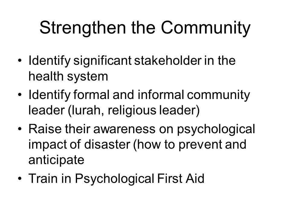 Strengthen the Community Identify significant stakeholder in the health system Identify formal and informal community leader (lurah, religious leader) Raise their awareness on psychological impact of disaster (how to prevent and anticipate Train in Psychological First Aid