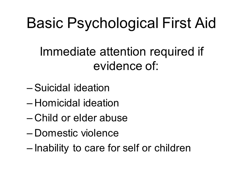Basic Psychological First Aid Immediate attention required if evidence of: –Suicidal ideation –Homicidal ideation –Child or elder abuse –Domestic violence –Inability to care for self or children