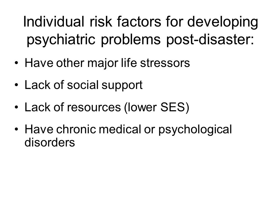 Individual risk factors for developing psychiatric problems post-disaster: Have other major life stressors Lack of social support Lack of resources (lower SES) Have chronic medical or psychological disorders