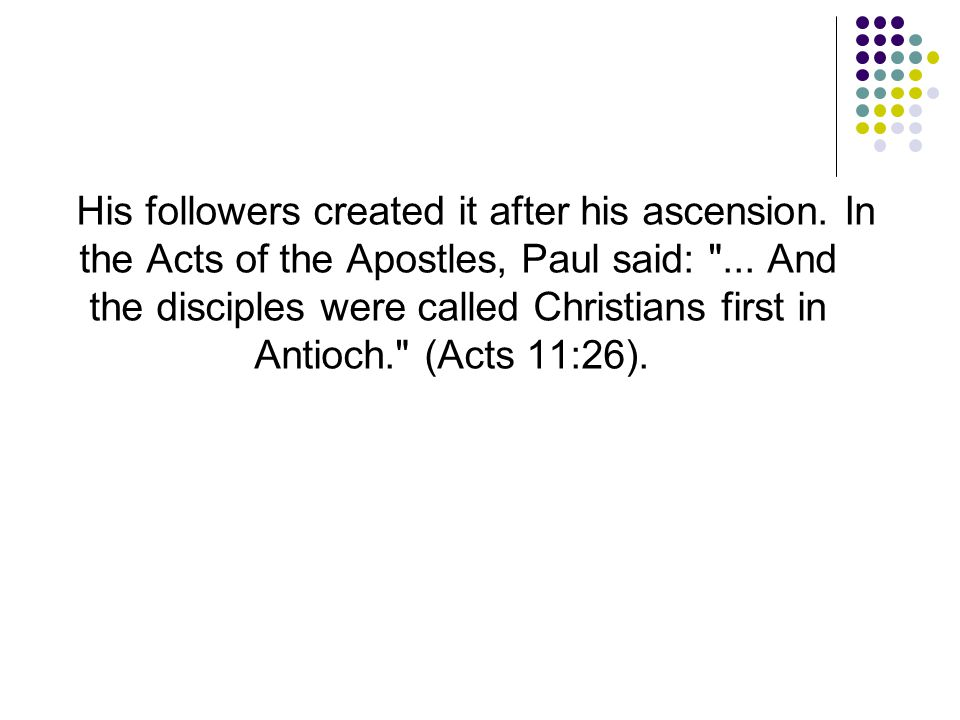 His followers created it after his ascension. In the Acts of the Apostles, Paul said: