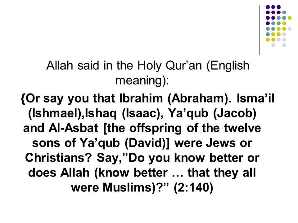 Allah said in the Holy Qur'an (English meaning): {Or say you that Ibrahim (Abraham). Isma'il (Ishmael),Ishaq (Isaac), Ya'qub (Jacob) and Al-Asbat [the