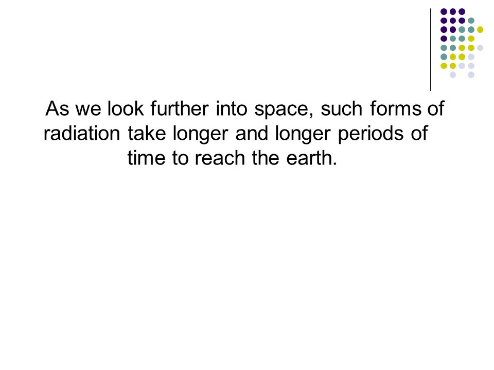 As we look further into space, such forms of radiation take longer and longer periods of time to reach the earth.