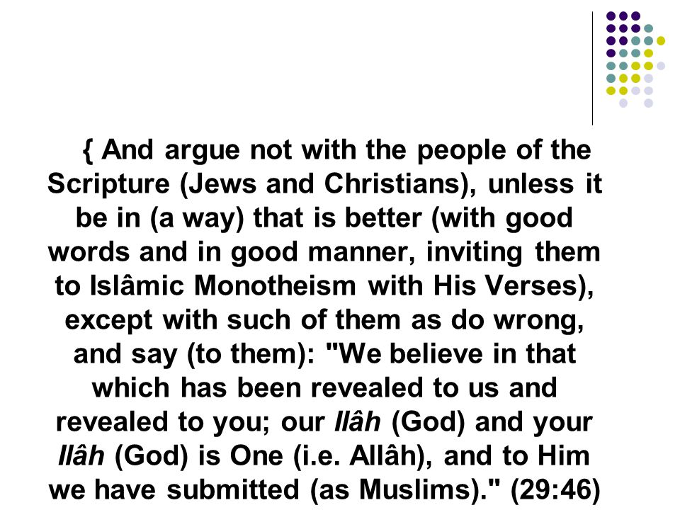 { And argue not with the people of the Scripture (Jews and Christians), unless it be in (a way) that is better (with good words and in good manner, in