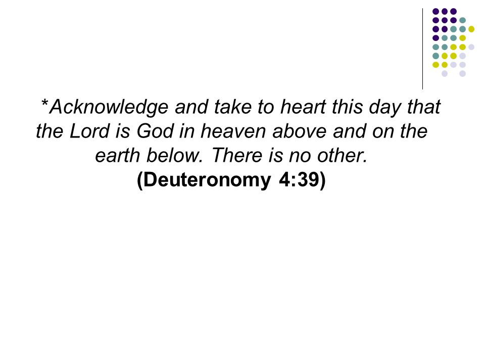 *Acknowledge and take to heart this day that the Lord is God in heaven above and on the earth below. There is no other. (Deuteronomy 4:39)