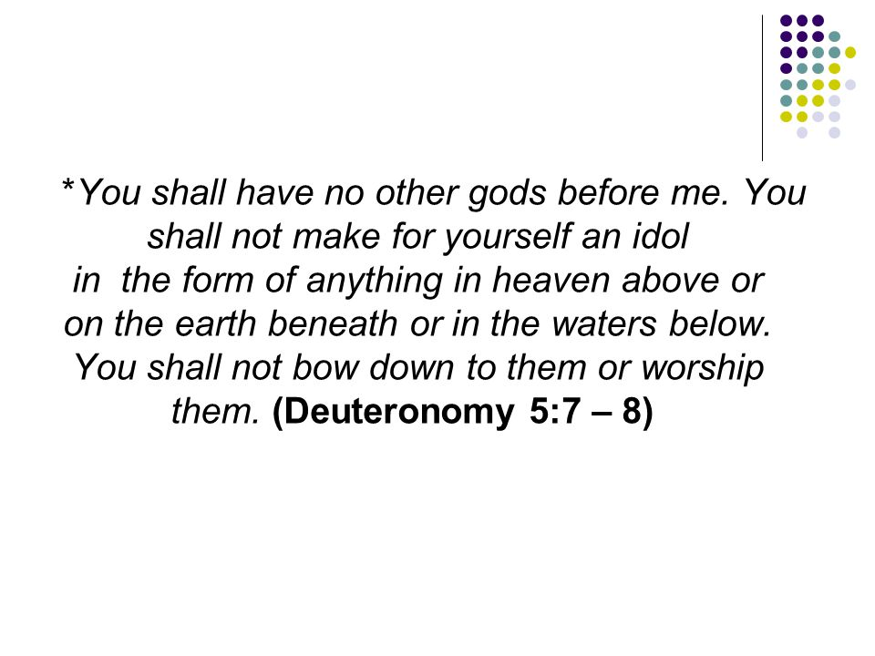 *You shall have no other gods before me. You shall not make for yourself an idol in the form of anything in heaven above or on the earth beneath or in