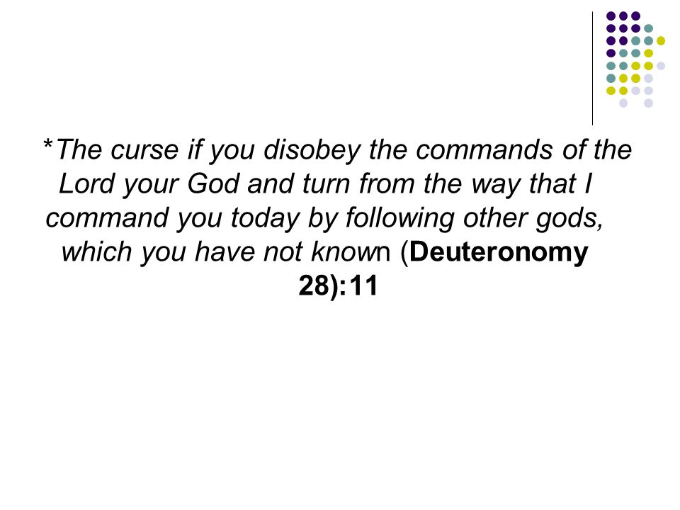 *The curse if you disobey the commands of the Lord your God and turn from the way that I command you today by following other gods, which you have not