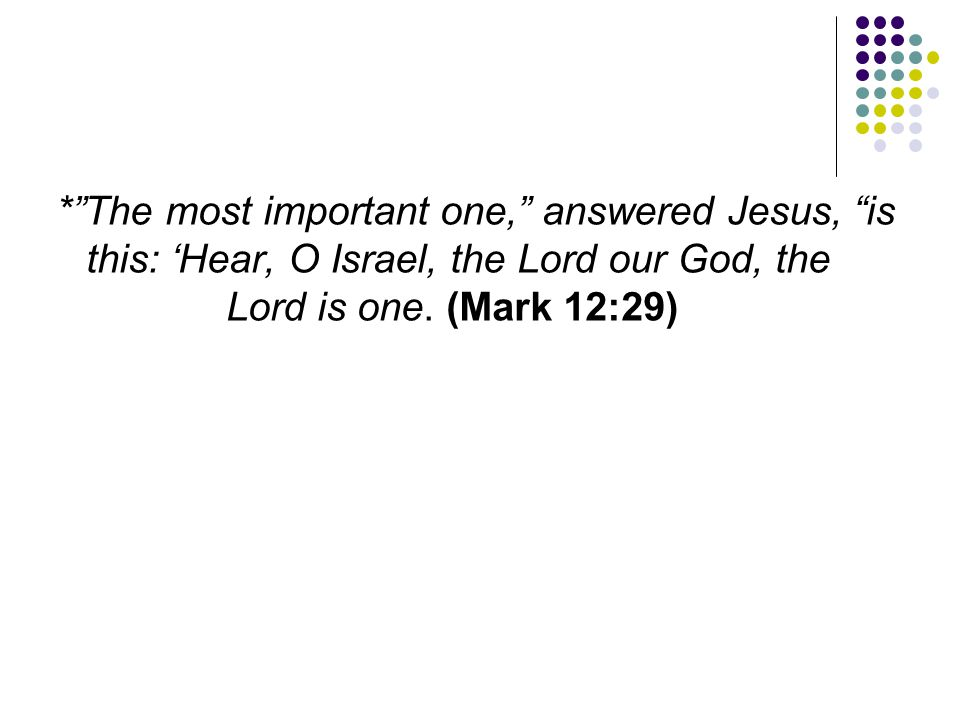 """*""""The most important one,"""" answered Jesus, """"is this: 'Hear, O Israel, the Lord our God, the Lord is one. (Mark 12:29)"""