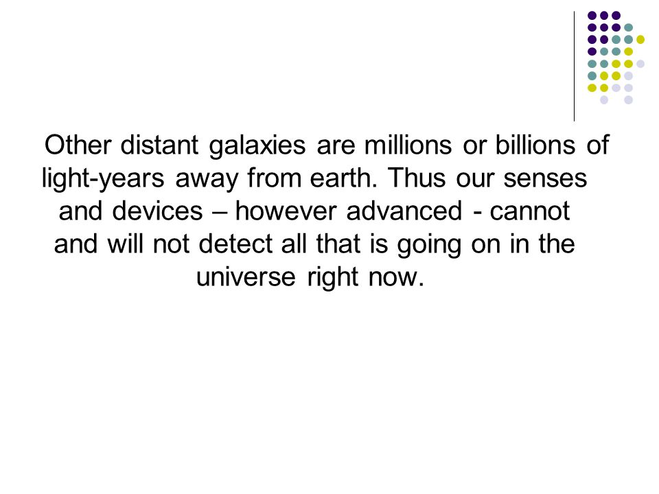 Other distant galaxies are millions or billions of light-years away from earth. Thus our senses and devices – however advanced - cannot and will not d