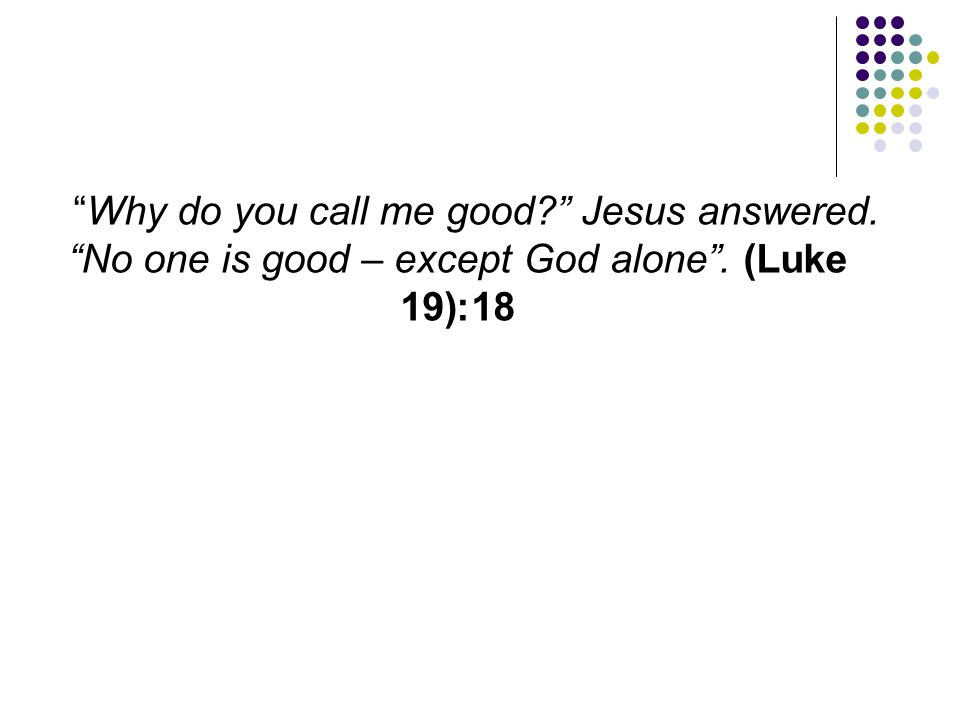 """""""Why do you call me good?"""" Jesus answered. """"No one is good – except God alone"""". (Luke 18:19)"""
