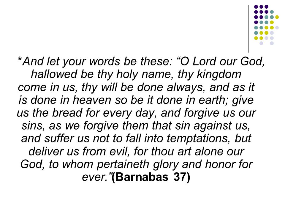 """*And let your words be these: """"O Lord our God, hallowed be thy holy name, thy kingdom come in us, thy will be done always, and as it is done in heaven"""
