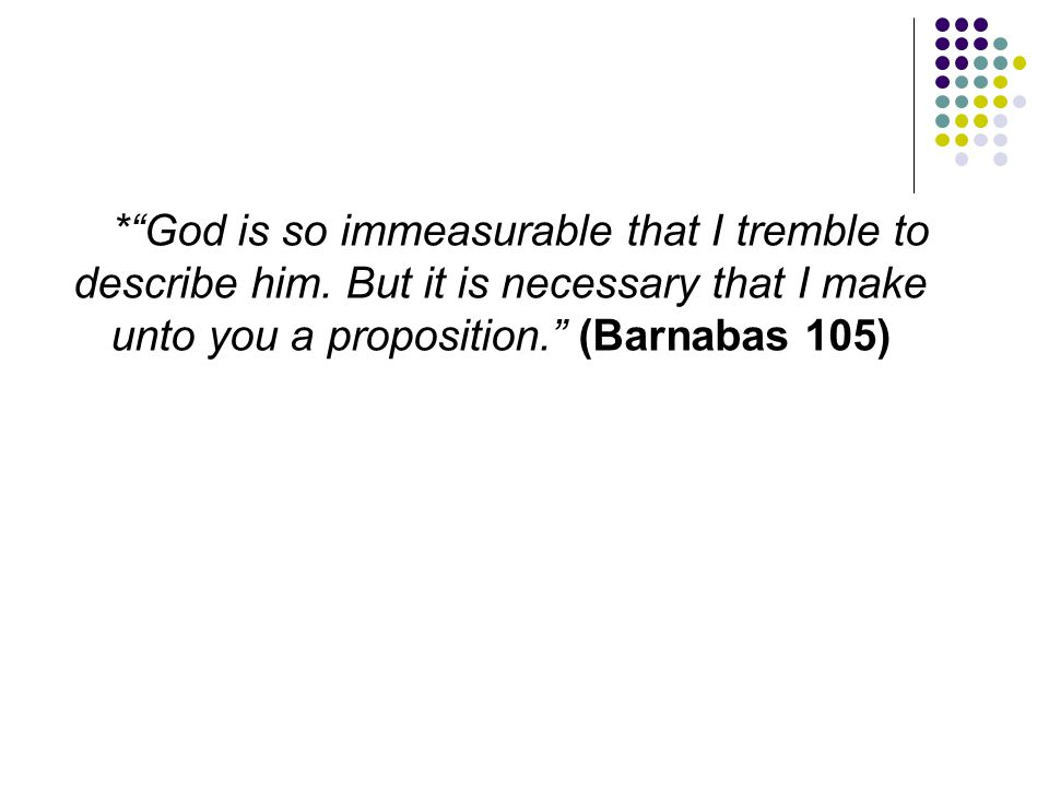 """*""""God is so immeasurable that I tremble to describe him. But it is necessary that I make unto you a proposition."""" (Barnabas 105)"""