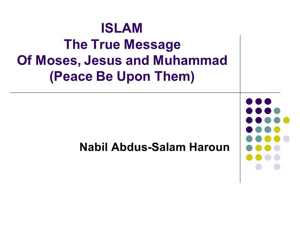 ISLAM The True Message Of Moses, Jesus and Muhammad (Peace Be Upon Them) Nabil Abdus-Salam Haroun