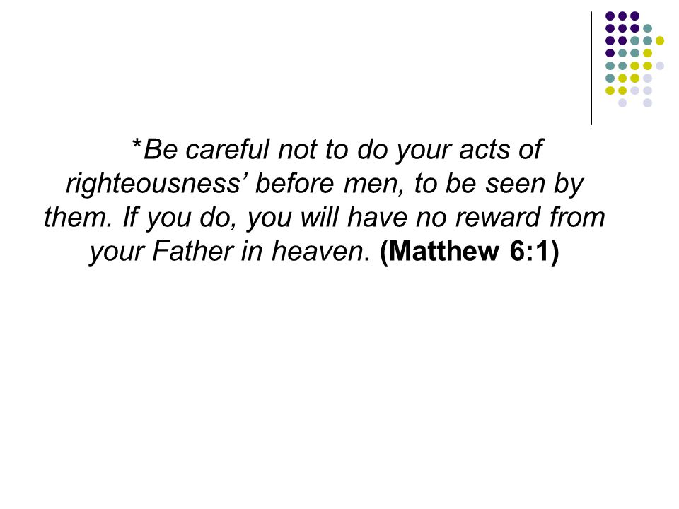*Be careful not to do your acts of righteousness' before men, to be seen by them. If you do, you will have no reward from your Father in heaven. (Matt
