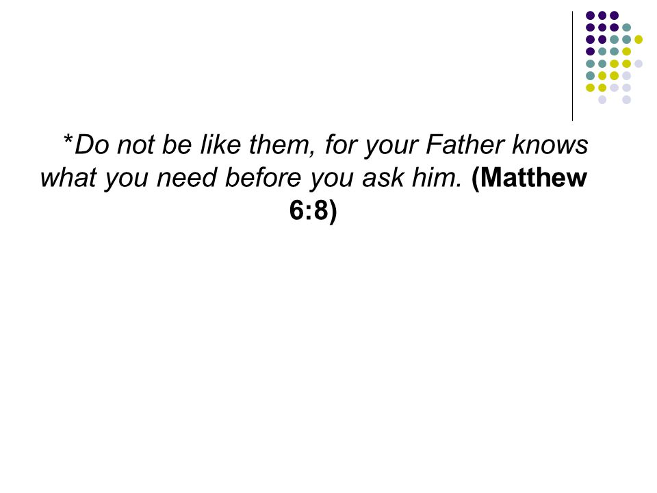 *Do not be like them, for your Father knows what you need before you ask him. (Matthew 6:8)