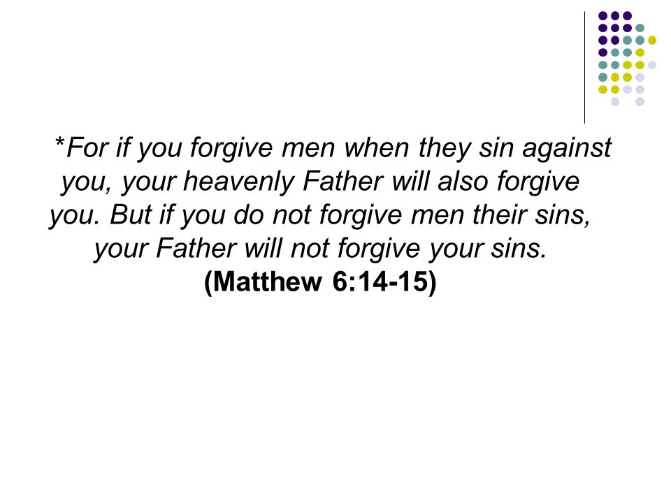 *For if you forgive men when they sin against you, your heavenly Father will also forgive you. But if you do not forgive men their sins, your Father w