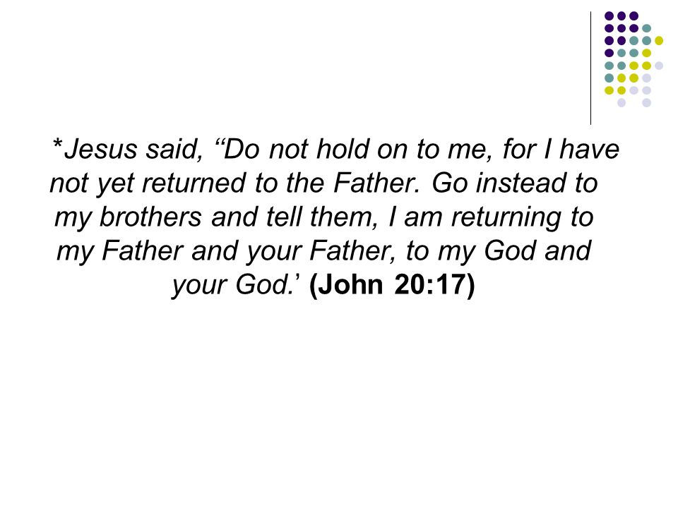 *Jesus said, ''Do not hold on to me, for I have not yet returned to the Father. Go instead to my brothers and tell them, I am returning to my Father a