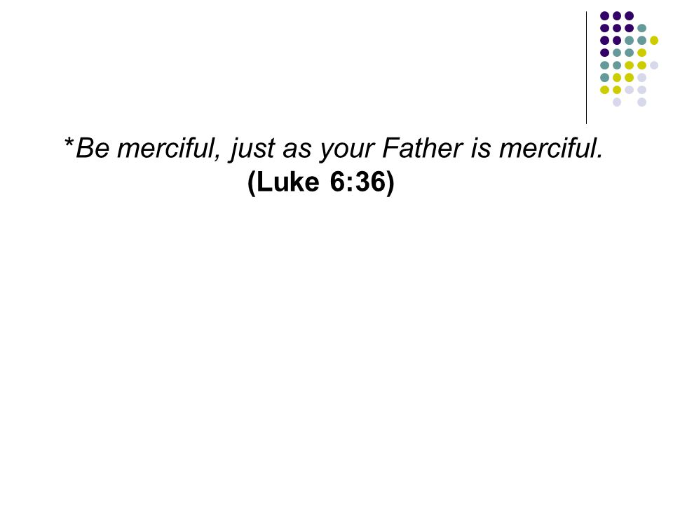 *Be merciful, just as your Father is merciful. (Luke 6:36)