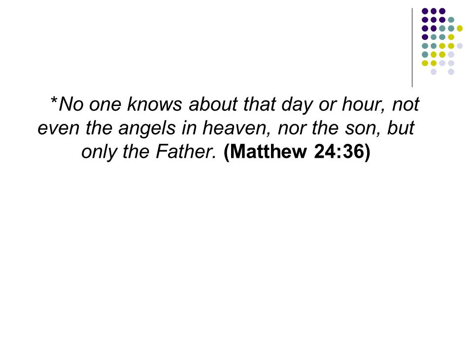 *No one knows about that day or hour, not even the angels in heaven, nor the son, but only the Father. (Matthew 24:36)